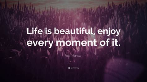 """Here i'm sharing beautiful quotes about life with images. Patti Hansen Quote: """"Life is beautiful, enjoy every moment of it."""" (9 wallpapers) - Quotefancy"""