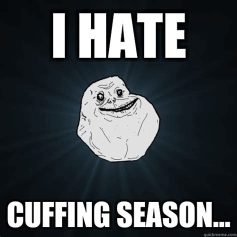 Cuffing Season Meme - i hate cuffing season forever alone quickmeme