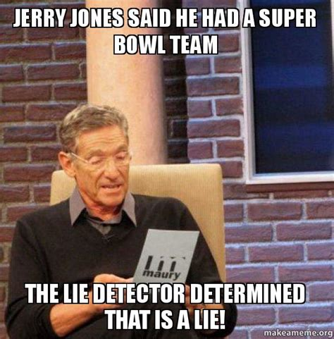 The Lie Detector Determined That Was A Lie Meme - jerry jones said he had a super bowl team the lie detector determined that is a lie maury