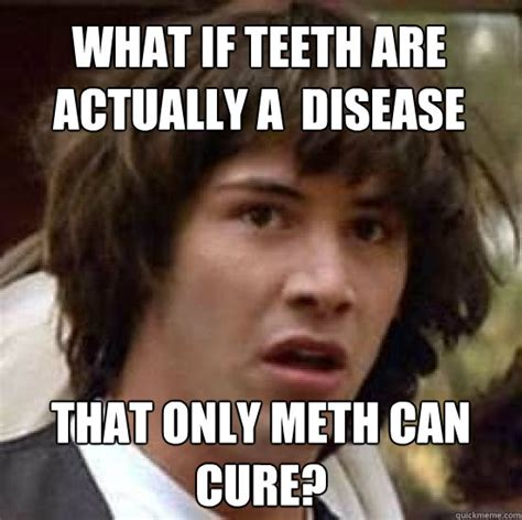 Meth Meme What If Teeth Are Actually A Disease That Only Meth Can