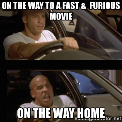 Fast And Furious Meme - on the way to a fast furious movie on the way home vin diesel car meme generator
