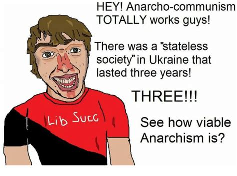 Anarcho Communism Memes - hey anarcho communism totally works guys there was a stateless society in ukraine that lasted
