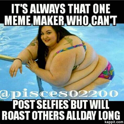 Fat Girl Meme Pictures - it s always that one meme maker who can t post selfies but will roast others allday long