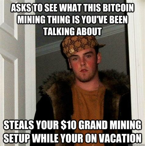 Bitcoin Memes - asks to see what this bitcoin mining thing is you ve been talking about steals your 10 grand