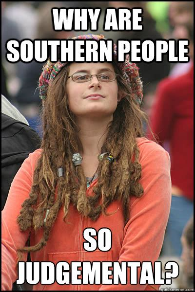 Southern Memes - why are southern people so judgemental college liberal quickmeme