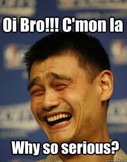 U Serious Meme - why so serious oi bro c mon la yao ming quickmeme
