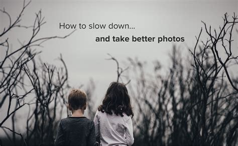 5 Tips To Help You Slow Down And Take Better Photos