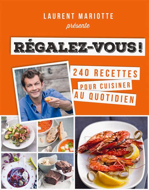 livre de cuisine laurent mariotte régalez vous laurent mariotte livre à prix loisirs