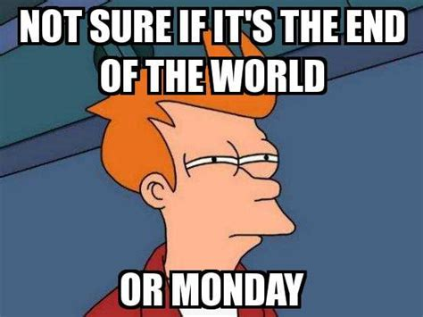 Meme End Of The World - not sure if fry not sure if it s the end of the world or monday meme explorer