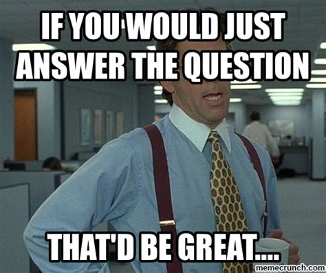 Question Memes - if you would just answer the question