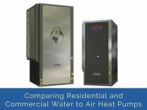 Comparing Our Residential And Commercial Water To Air Heat