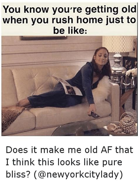 You Re Getting Old Meme - you know you re getting old when you rush home just to be like does it make me old af that i