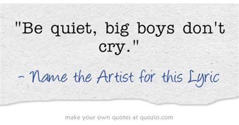 Be Quiet, Big Boys Don't Cry.