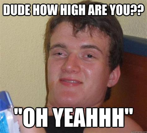 Yeahhh Meme - dude how high are you quot oh yeahhh quot 10 guy quickmeme