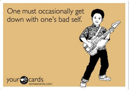 Get Down Meme - one must occasionally get down with one s bad self encouragement ecard