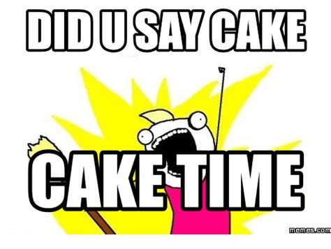 Cake Meme 25 Best Memes About Did Someone Say Cake Did Someone