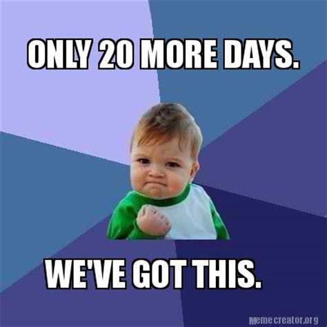 We Got This Meme - meme creator only 20 more days we ve got this meme generator at memecreator org