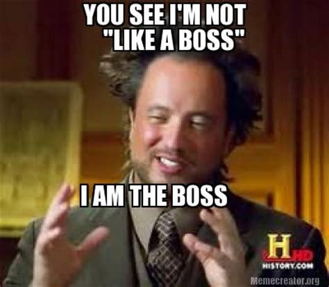 Like A Boss Meme Generator - meme creator you see i m not quot like a boss quot i am the boss meme generator at memecreator org