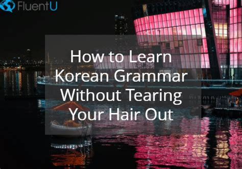 How To Learn Korean Grammar Without Tearing Your Hair Out  Fluentu Korean