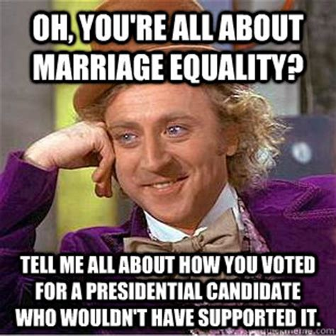Marriage Equality Memes - oh you re all about marriage equality tell me all about how you voted for a presidential