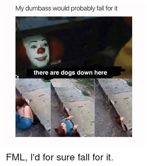For Sure Meme - my dumbass would probably fall for it there are dogs down here fml i d for sure fall for it