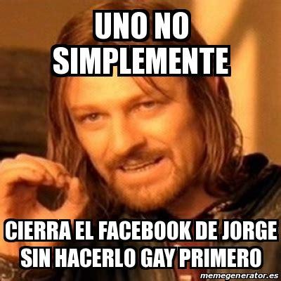 Gay Meme Generator - meme boromir uno no simplemente cierra el facebook de jorge sin hacerlo gay primero 16424637