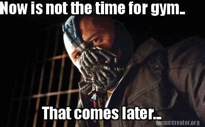 Meme Creator  Now Is Not The Time For Gym That Comes
