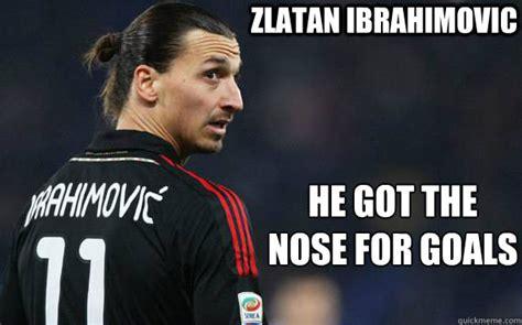 Zlatan Memes - zlatan ibrahimovic he got the nose for goals ibranose quickmeme