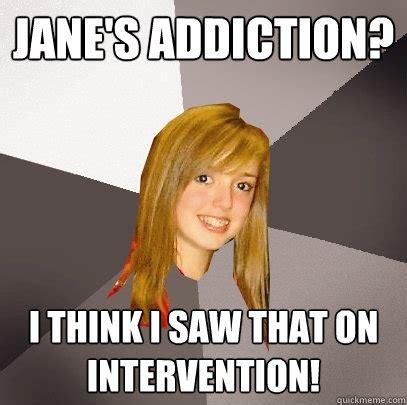 Intervention Meme - jane s addiction i think i saw that on intervention musically oblivious 8th grader quickmeme