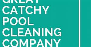 Catchy Cleaning Company Names 33 Great Catchy Pool Cleaning Company Slogans Company