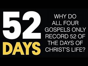 52 DAYS--WHY DO THE GOSPELS ONLY RECORD JUST THOSE 52 DAYS OF CHRIST'S LIFE, AND NOT ALL THE REST?