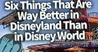 Six Things That Are Way Better in Disneyland Than in Disney World!
